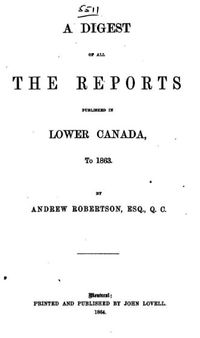 Original title:  A Digest of All the Reports Published in Lower Canada, to 1863 by Andrew Robertson, ESQ., Q. C. Publication date 1864. From: https://archive.org/details/adigestallrepor00robegoog/page/n9.