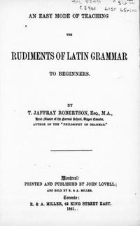 Original title:  An easy mode of teaching the rudiments of Latin grammar to beginners by Thomas Jaffray Robertson, 1804-1866. Publication date 1861. Publisher: Montreal, J. Lovell. From: https://archive.org/details/cihm_91751/page/n7.