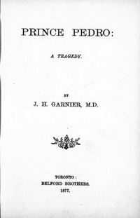 Titre original :  Prince Pedro : a tragedy by J.H. (John Hutchison) Garnier. Belford Bros, Toronto, 1877. From: https://archive.org/details/cihm_03294/page/n7/mode/2up.