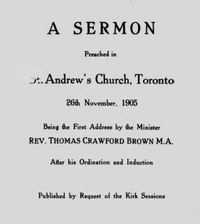 Original title:  A sermon preached in St. Andrew's Church, Toronto, 26th November, 1905: being the first address by the minister, Rev. Thomas Crawford Brown, M.A., after his ordination and induction. Toronto, 1905.  From: https://archive.org/details/cihm_88065/page/n5/mode/2up.