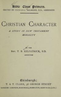 Original title:  Christian character :  a study in New Testament morality by T.B. Kilpatrick. Edinburgh, T. & T. Clark: 1896.  Source: https://archive.org/details/christiancharact00kilp/page/n5/mode/2up