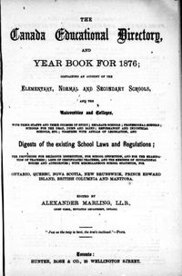 Original title:  The Canada education directory, and year book for 1876: containing an account of the elementary, normal and secondary schools, and the universities and colleges ... and digests of the existing school laws and regulations [...] by Alexander Marling. Toronto: Hunter, Rose & Co., 1876. Source: https://archive.org/details/cihm_08518/page/n7/mode/2up.