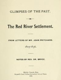 Original title:   Glimpses of the past in the Red River Settlement : from letters of Mr. John Pritchard, 1805-1836. Notes by Rev. Dr. Bryce [George Bryce, 1844-1931]. Middlechurch, Man. : Rupert's Land Indian Industrial School Press, 1892. Source: https://archive.org/details/glimpsesofpastin00prit/page/n1/mode/2up.